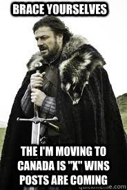 brace yourselves the im moving to canada is x wins posts  - Brace Yourselves
