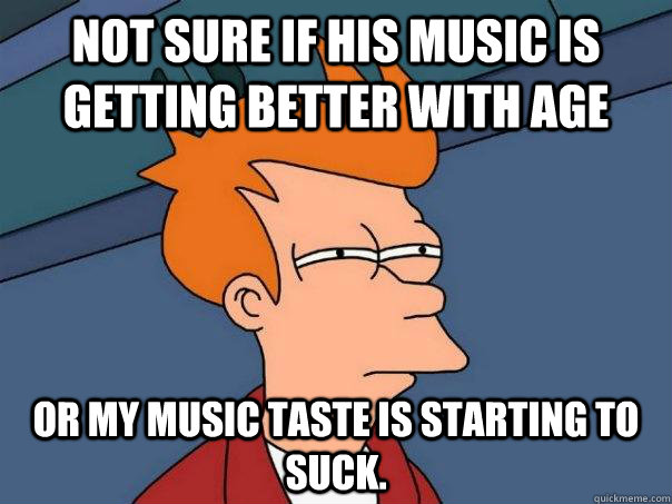 not sure if his music is getting better with age or my music - Futurama Fry