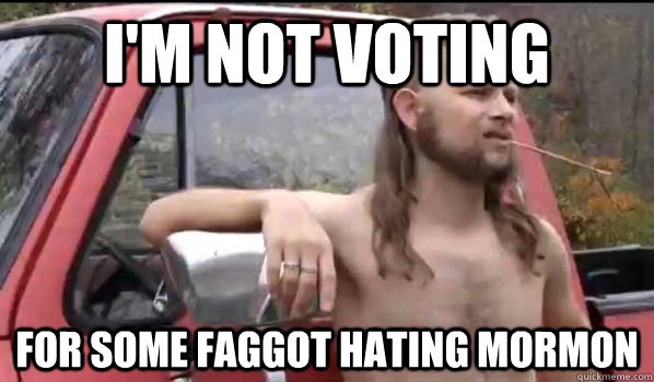 im not voting for some faggot hating mormon - Almost Politically Correct Redneck