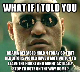 what if i told you obama released halo 4 today so that reddi - What if I told you