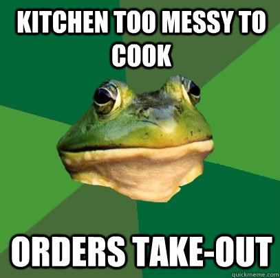 kitchen too messy to cook orders takeout - Foul Bachelor Frog