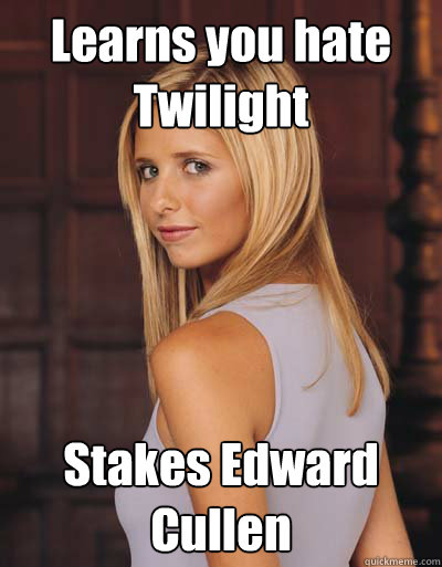 learns you hate twilight stakes edward cullen - Best Girlfriend Ever Buffy