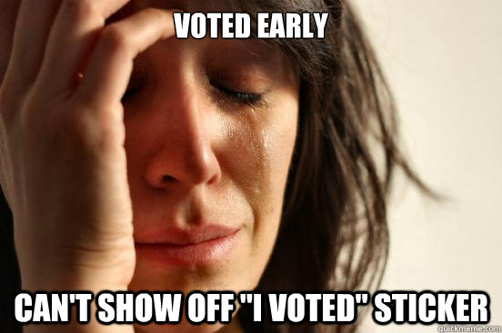 voted early cant show off i voted sticker - First World Problems