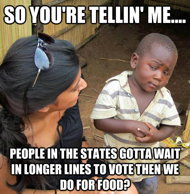 so youre tellin me people in the states gotta wait in  - 3rd World Skeptical Child
