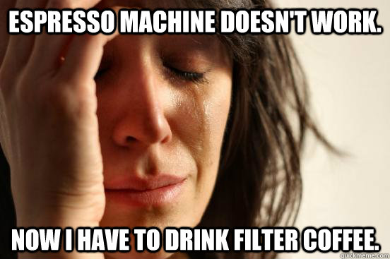 espresso machine doesnt work now i have to drink filter co - First World Problems