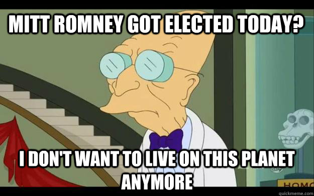 mitt romney got elected today i dont want to live on this  - Professor Farnsworth Overhears a Muse Fan