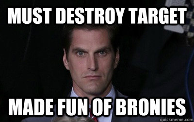 must destroy target made fun of bronies - Menacing Josh Romney