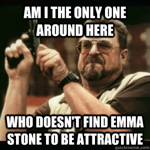 am i the only one around here who doesnt find emma stone to - Am I The Only One Round Here