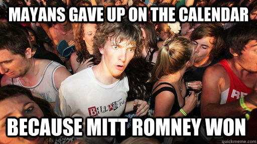 mayans gave up on the calendar because mitt romney won  - Sudden Clarity Clarence