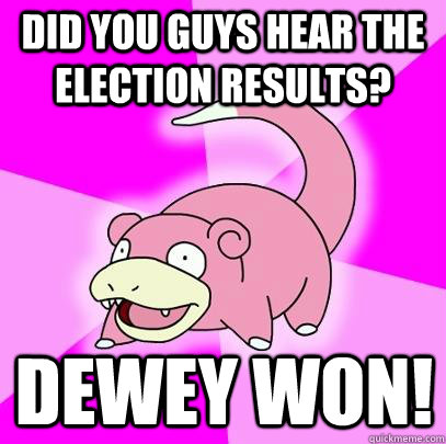 did you guys hear the election results dewey won - Slowpoke