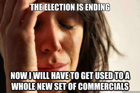 the election is ending now i will have to get used to a whol - First World Problems