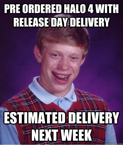 pre ordered halo 4 with release day delivery estimated deliv - Bad Luck Brian