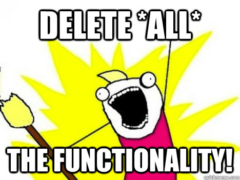 delete all the functionality - ALL THE THINGS