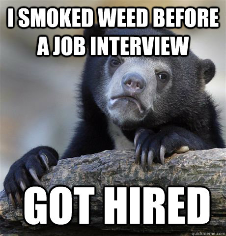 i smoked weed before a job interview got hired - Confession Bear