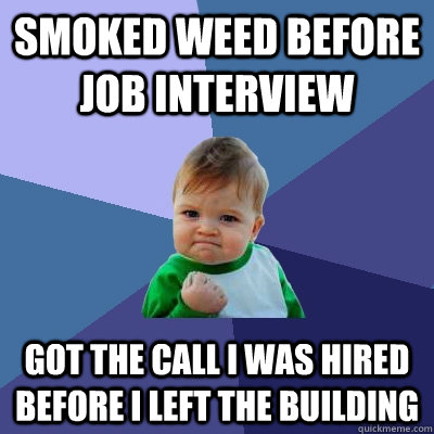 smoked weed before job interview got the call i was hired be - Success Kid