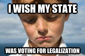 i wish my state was voting for legalization - Disappointed Dan