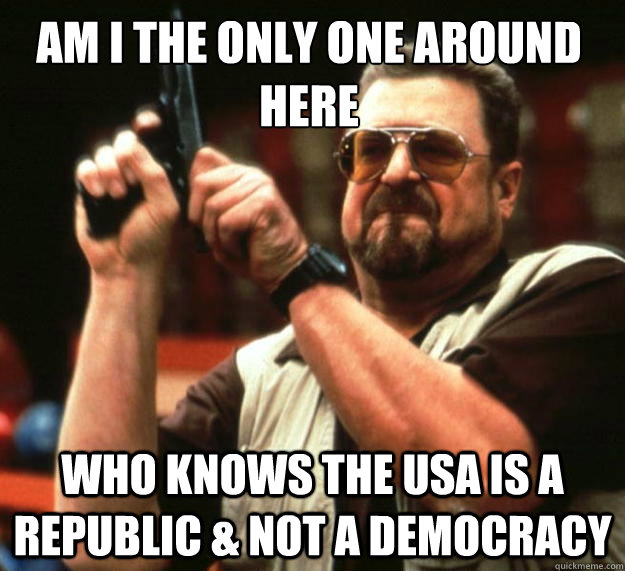 am i the only one around here who knows the usa is a republi - Walter