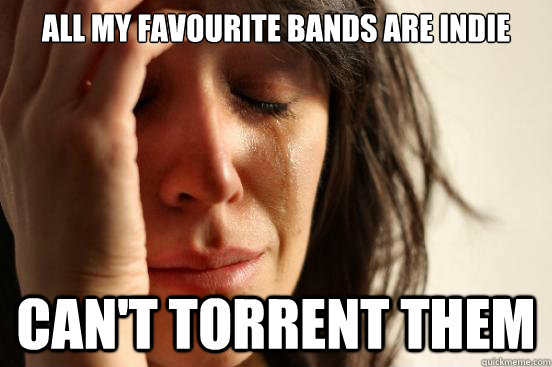 all my favourite bands are indie cant torrent them - First World Problems