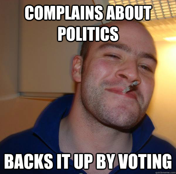 complains about politics backs it up by voting - Good Guy Greg