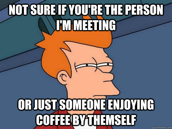 not sure if youre the person im meeting or just someone en - Not sure Fry