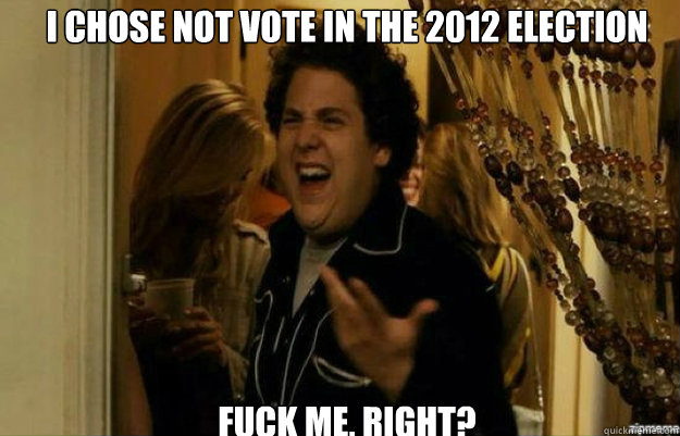 i chose not vote in the 2012 election fuck me right - fuck me right
