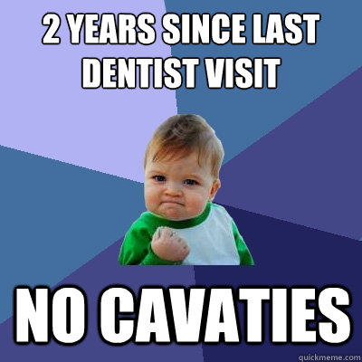 2 years since last dentist visit no cavaties - Success Kid