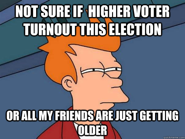not sure if higher voter turnout this election or all my fr - Futurama Fry