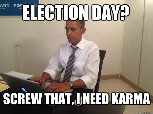 election day screw that i need karma - Karma Obama
