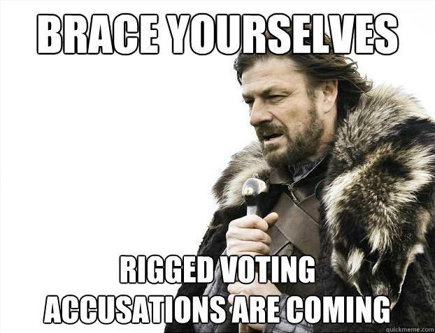 brace yourselves rigged voting accusations are coming - Brace Yourselves - Borimir