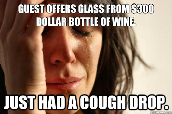 guest offers glass from 300 dollar bottle of wine just had - First World Problems