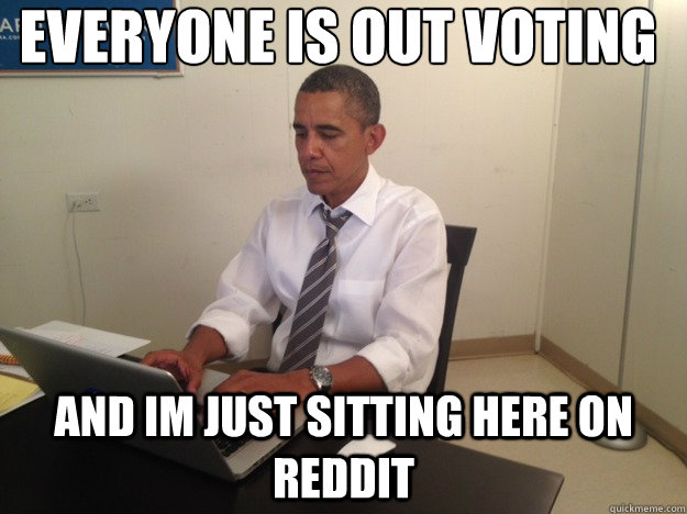 everyone is out voting and im just sitting here on reddit  - reddit obama