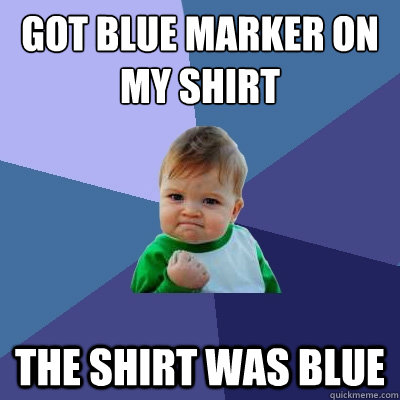 got blue marker on my shirt the shirt was blue - Success Kid