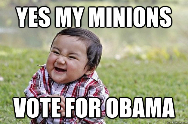 yes my minions vote for obama - Evil Toddler