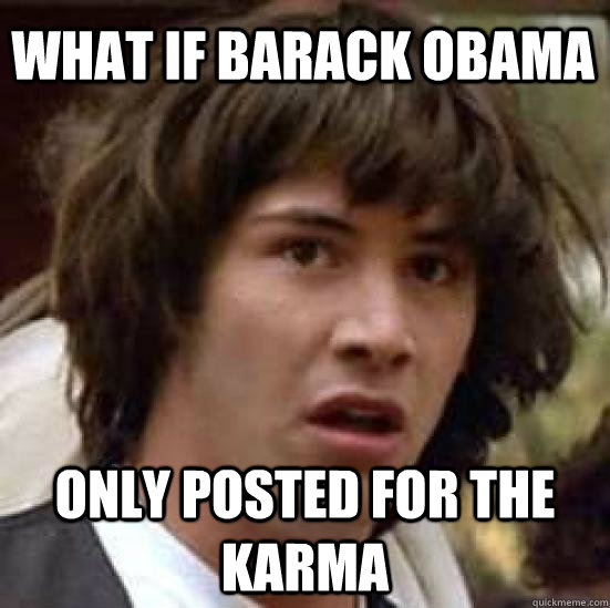 what if barack obama only posted for the karma - conspiracy keanu