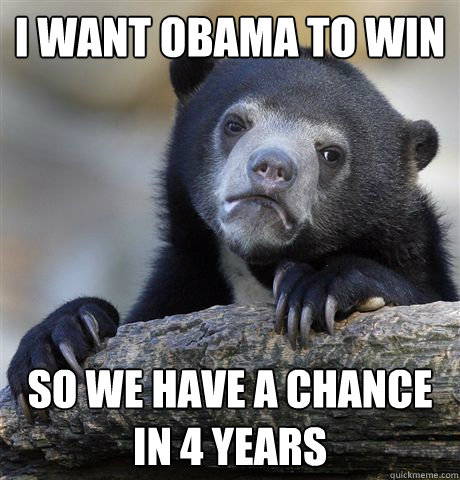 i want obama to win so we have a chance in 4 years - Confession Bear