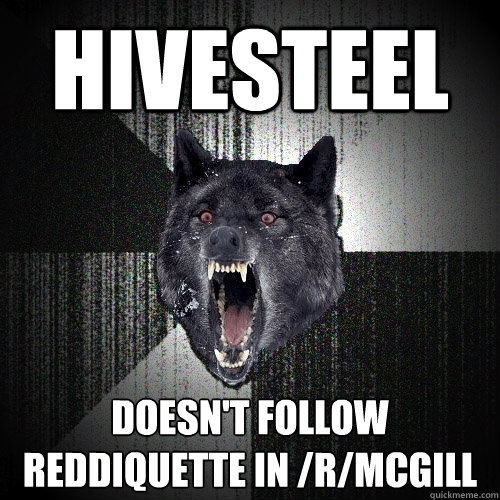 hivesteel doesnt follow reddiquette in rmcgill - Insanity Wolf