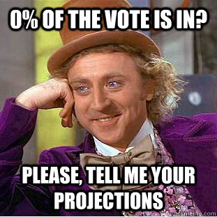 0 of the vote is in please tell me your projections - Condescending Wonka