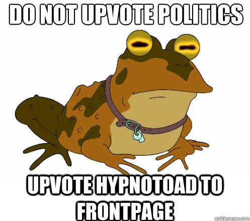 do not upvote politics upvote hypnotoad to frontpage - Hypnotoad