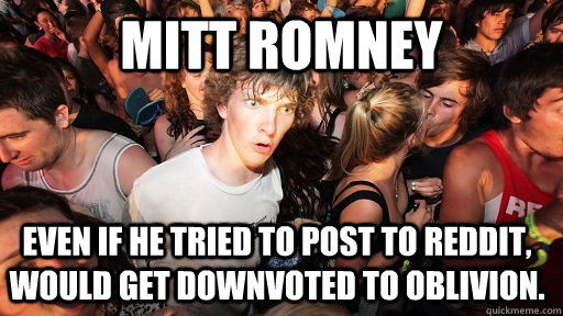 mitt romney even if he tried to post to reddit would get do - Sudden Clarity Clarence