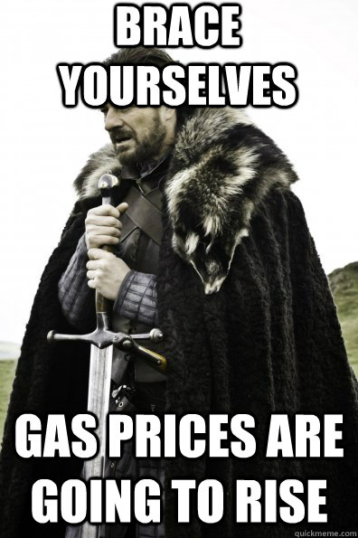 brace yourselves gas prices are going to rise - Game of Thrones