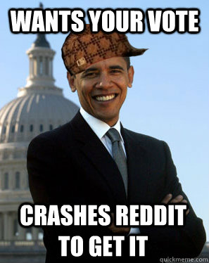 wants your vote crashes reddit to get it  - Scumbag Obama