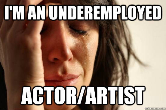 im an underemployed actorartist - First World Problems