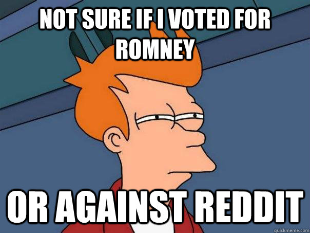 not sure if i voted for romney or against reddit - Futurama Fry