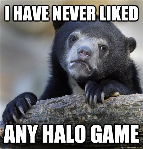 i have never liked any halo game - Confession Bear