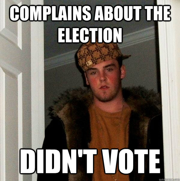 complains about the election didnt vote - Scumbag Steve