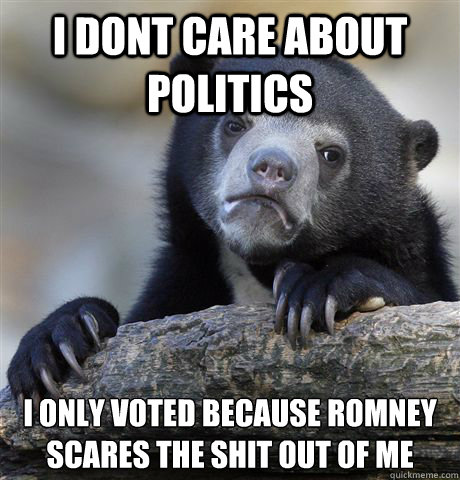 i dont care about politics i only voted because romney scare - Confession Bear