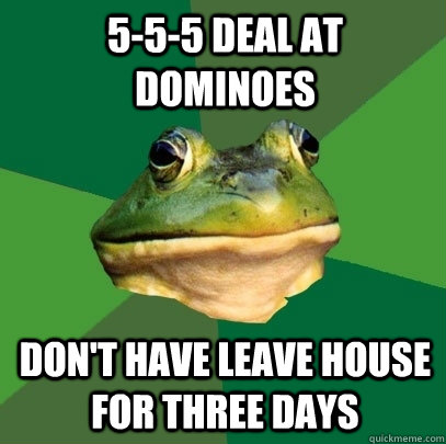 555 deal at dominoes dont have leave house for three days - Foul Bachelor Frog