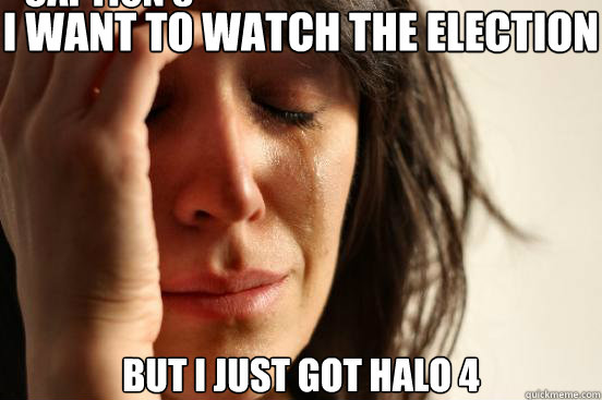 i want to watch the election but i just got halo 4 caption 3 - First World Problems