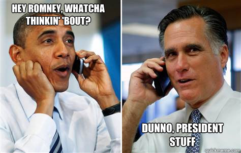 hey romney whatcha thinkin bout dunno president stuff - lawl