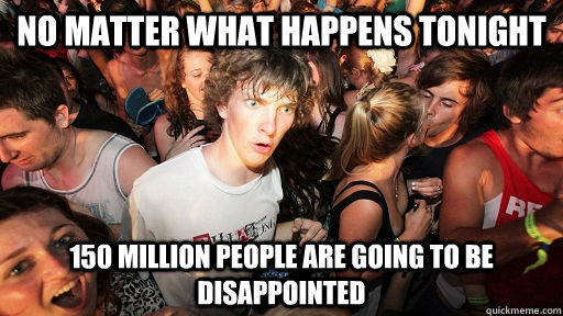 no matter what happens tonight 150 million people are going  - Sudden Clarity Clarence Neopet